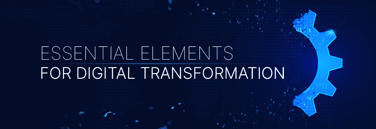 Digital Transformation – Essential Elements for Success